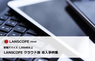 管理デバイス 1000台以上のLanScope An 導入事例集