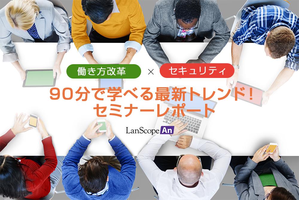 LanScope An「働き方改革✕セキュリティ」90分で学べる最新トレンド!セミナーレポート