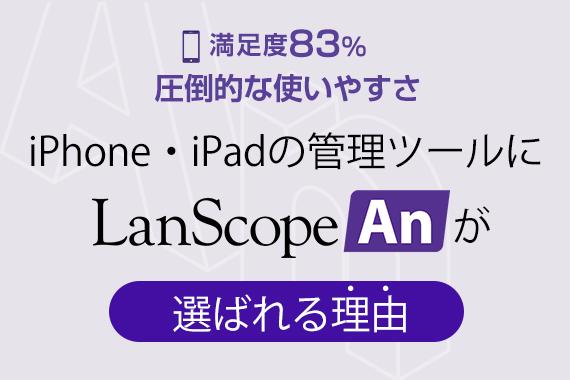 iPhone・iPadの管理ツールにLanScope Anが選ばれる理由