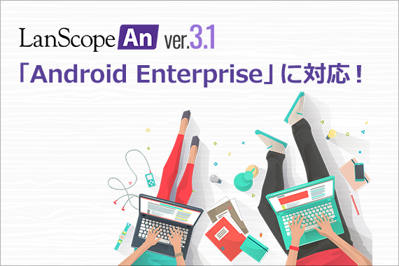 LanScope An Ver.3.1<br>「Android Enterprise」に対応