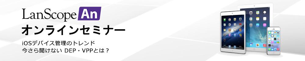 Anオンラインセミナー iOSデバイス管理のトレンド 今さら聞けない DEP・VPPとは?