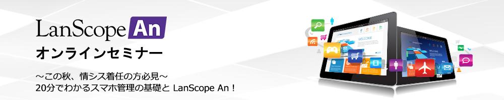 LanScope Anオンラインセミナー ~この秋、情シス着任の方必見~20分でわかるスマホ管理の基礎と LanScope An!