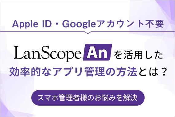 モバイルアプリケーション管理(MAM)なら、MDMツールLanScope An