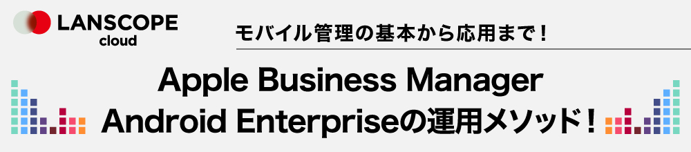 Apple Business Manager・Android Enterpriseの運用メソッド