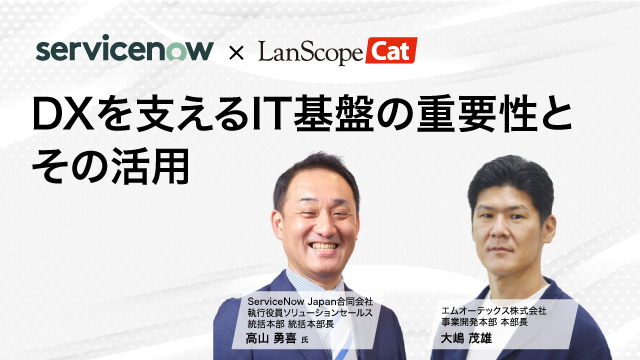 【ServiceNow ×LanScope】DXを支えるIT基盤の重要性とその活用