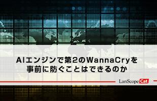 AIエンジンで第2のWannaCryを事前に防ぐことはできるのか