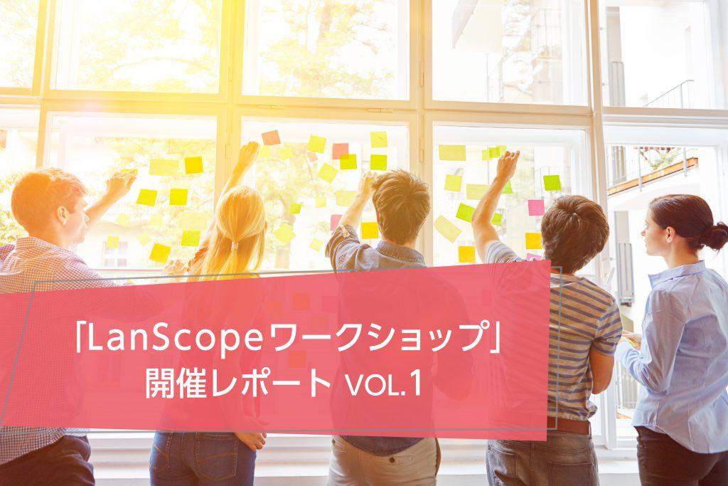 LanScope Cat ユーザー参加型ワークショップとは? <br>& 開催レポート VOL.1