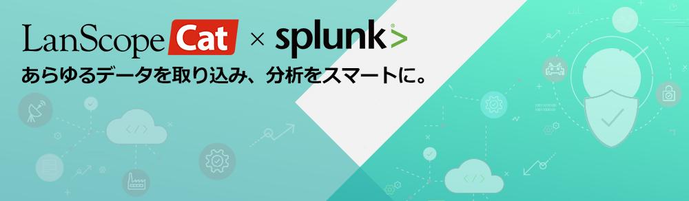 LanScope Cat x Splunkであらゆるデータを取り込み、分析をスマートに。