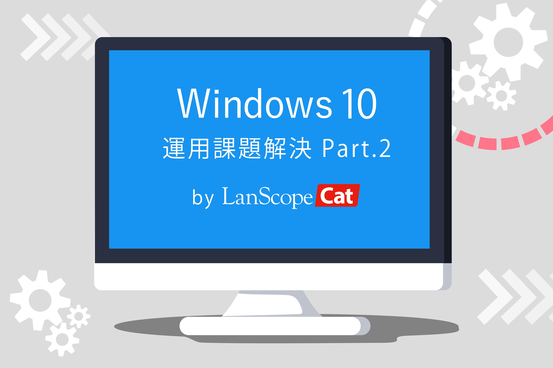 Windows 10の運用課題をLanScope Catで解決!Part.2
