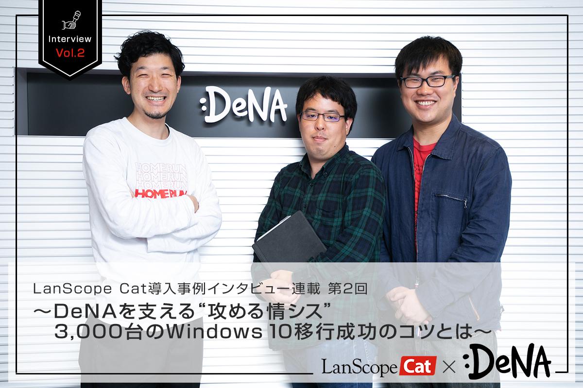 """LanScope Cat導入事例インタビュー連載 第2回<br>~DeNAを支える""""攻める情シス""""3,000台のWindows 10移行成功のコツとは~"""