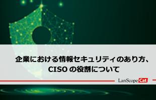 企業における情報セキュリティのあり方、CISOの役割について