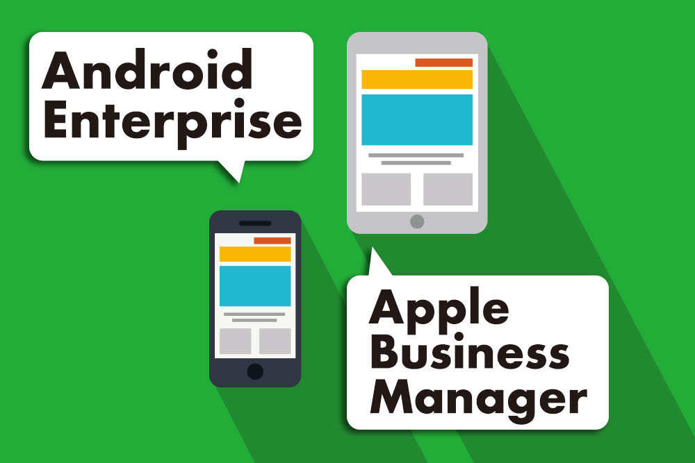 スマホ・タブレット管理に欠かせない!? Apple Business Managerと Android Enterprise の活用ポイントに迫る!