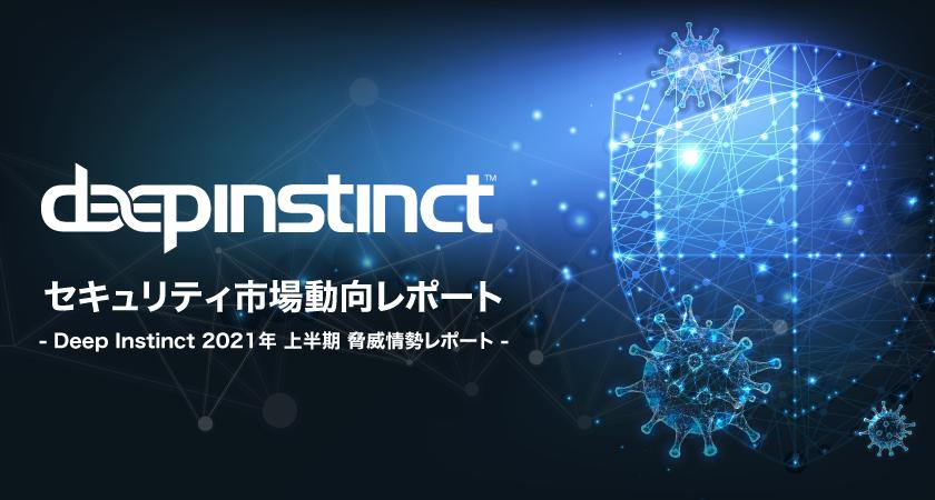 セキュリティ市場動向レポート<br>-Deep Instinct 2021年 上半期 脅威情勢レポート-
