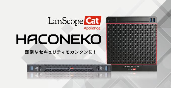 届いたその日からセキュリティ対策が始められる!LanScope Cat のアプライアンス製品「HACONEKO」の新モデルが登場