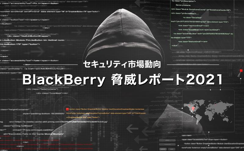 セキュリティ市場動向 ~BlackBerry 脅威レポート2021~