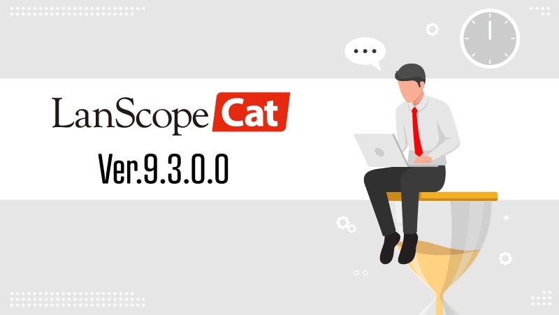 LanScope Cat Ver.9.3.0.0で加速させる働き方改革!