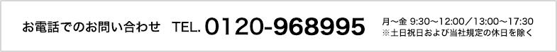 お電話でのお問い合わせ TEL 0120-968995月~金 9:30~12:00/13:00~17:30 ※土日祝日および当社規定の休日を除く