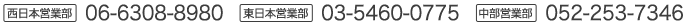 西日本営業部:06-6308-8980/東日本営業部:03-5460-0775/中部営業部:052-253-7346